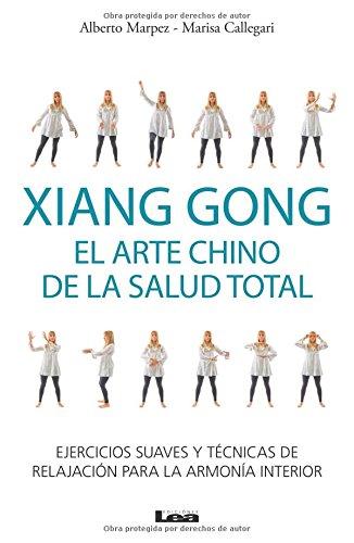 Xiang Gong, El Arte Chino de La Salud Total: Ejercicios Suaves y Tecnicas de Relajacion Para La Armonia Interior por Alberto Marpez