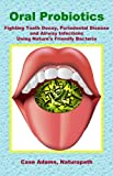 Image de Oral Probiotics: Fighting Tooth Decay, Periodontal Disease and Airway Infections Using Nature's Friendly Bacteria (English Edition)
