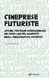 Cineprese futuriste. Atti del Convegno internazionale nei cento anni del Manifesto della cinematografia futurista (Roma, 28 novembre 2016)