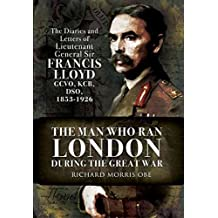 [The Man Who Ran London During the Great War: The Diaries and Letters of Lieutenant General Sir Francis Lloyd, GCVO, KCB, DSO, (1853-1929)] (By: Richard Morris) [published: July, 2010]