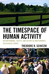 The Timespace of Human Activity: On Performance, Society, and History as Indeterminate Teleological Events (Toposophia) (Toposophia: Sustainability, Dwelling, Design)