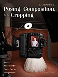 Posing, Composition, and Cropping: Master Techniques for Digital Portrait Photographers by Christopher Grey (2012-08-01)