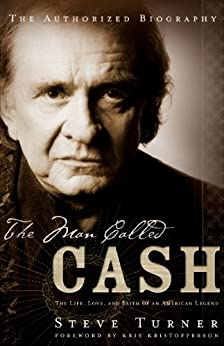 The Man Called CASH: The Life, Love and Faith of an American Legend by [Turner, Steve]