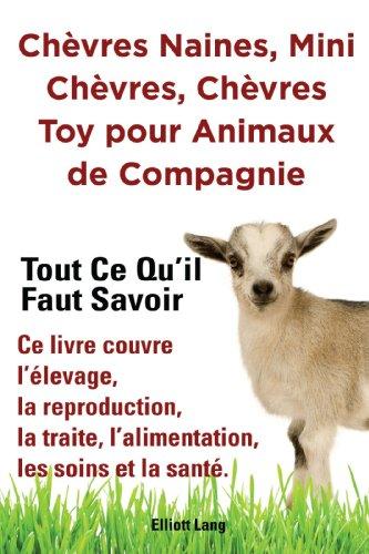 Chvres naines, mini chvres, chvres toy pour animaux de compagnie. Tout ce quil faut savoir. Ce livre couvre llevage, la reproduction, la traite, lalimentation, les soins et la sant.