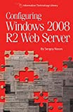 Configuring Windows 2008 R2 Web Server: A step-by-step guide to building Internet servers with Windows