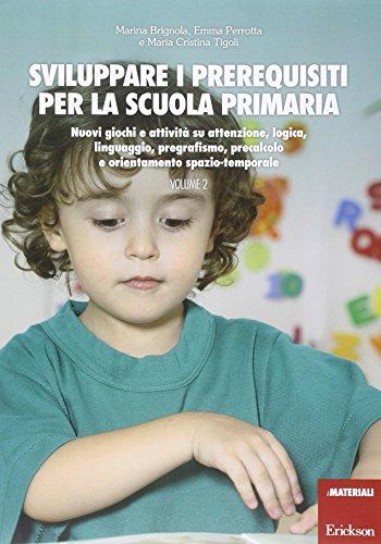 Sviluppare i prerequisiti per la scuola primaria. Nuovi giochi e attivit su attenzione, logica, linguaggio, pregrafismo, precalcolo e orientamento spazio-temporale: 2