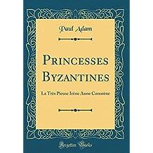 Princesses Byzantines: La Très Pieuse Irène Anne Comnène (Classic Reprint)