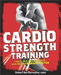Cardio Strength Training: Torch Fat, Build Muscle, and Get Stronger Faster by Robert dos Remedios (2009-12-22)