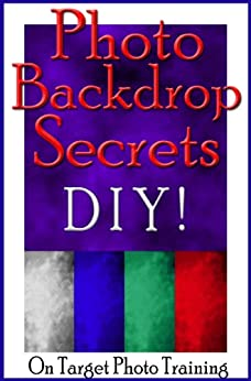 Photo Backdrop Secrets - DIY! (On Target Photo Training Book 12) (English Edition) von [Eitreim, Dan]