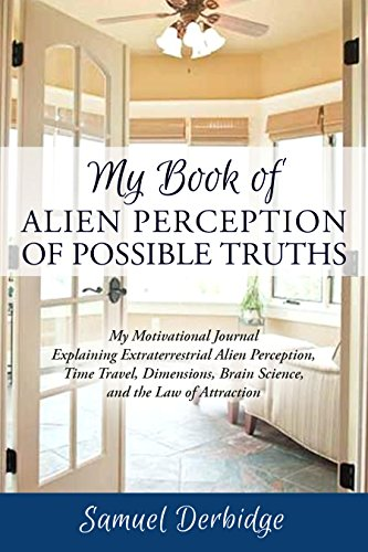 My Book of Alien Perception of Possible Truths: My Motivational Journal Explaining Extraterrestrial Alien Perception, Time Travel, Dimensions, Brain Science, ... and the Law of Attraction (English Edition)