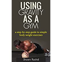 Using Gravity As A Gym: a step by step guide to simple body weight excercises (English Edition)