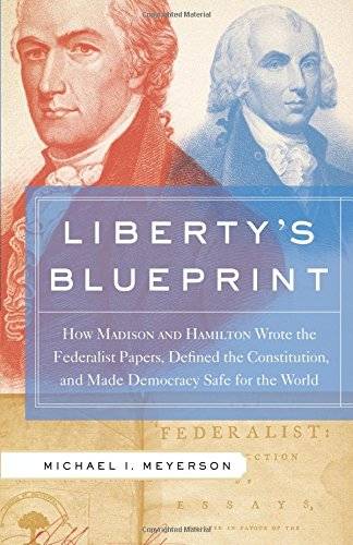 Liberty's Blueprint: How Madison and Hamilton Wrote the Federalist Papers, Defined the Constitution, and Made Democracy Safe for the World