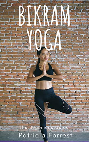 BIKRAM YOGA BEGINNERS GUIDE - REDUCE STRESS, LOOK YOUNGER ...