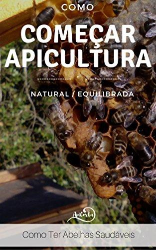 Como Começar a Apicultura -  Como ter Abelhas Saudáveis - O outro Lado: Apicultura Equilibrada - os segredos da apicultura sem quimicos (Portuguese Edition) por Sónia Costa