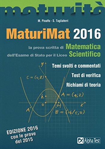 Maturimat 2016. La prova scritta di matematica dell'esame di Stato del Liceo scientifico. Temi svolti e commentati. Test di verifica. Richiami di teoria