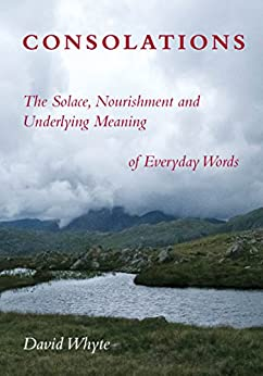 Consolations: The Solace, Nourishment and Underlying Meaning of Everyday Words by [Whyte, David]