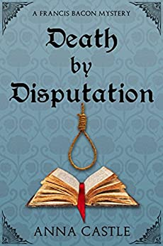 Death by Disputation (A Francis Bacon Mystery Book 2) (English Edition) di [Castle, Anna]