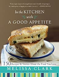 IN THE KITCHEN WITH A GOOD APPETITE: 150 RECIPES AND STORIES ABOUT THE FOOD YOU LOVE BY Clark, Melissa[Author]Hardcover
