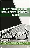 Cursos online - Crie um negócio digital de sucesso via EAD (Empreendedor EAD Livro 1) (Portuguese Edition)