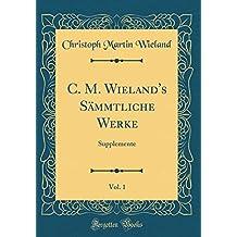 C M Wielands Sammtliche Werke Vol 1 Supplemente Classic Reprint