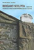 Bergamo scolpita. Percorsi nella storia di Bergamo attraverso le voci delle sue pietre. Città Alta e colli