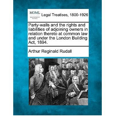 Party-Walls and the Rights and Liabilities of Adjoining Owners in Relation Thereto at Common Law and Under the London Building ACT, 1894. (Paperback) -