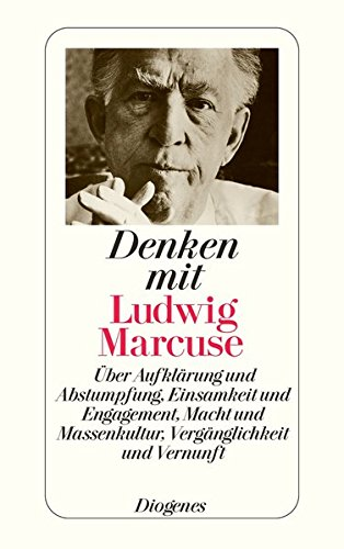 Denken mit Ludwig Marcuse: Über Aufklärung und Abstumpfung, Einsamkeit und Engagement, Macht und Massenkultur, Vergänglichkeit und Vernunft
