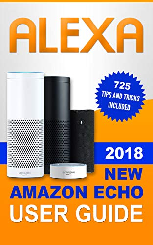 Alexa: 2018 NEW Amazon Echo User Guide. 725 Tips and Tricks included