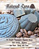 Natural Care: 70 Simple Homemade Organic Soaps and Scrubs Recipes for Your Body and Face: (Essential Oils, Natural Recipes, Aromatherapy) (Soap Making, Body Scrubs)