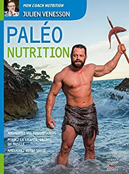 Paléo Nutrition: Augmentez vos performances, perdez la graisse, gagnez du muscle, améliorez votre santé par [VENESSON, JULIEN]