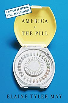 America and the Pill: A History of Promise, Peril, and Liberation by [May, Elaine Tyler]