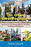 The Urban Gardening Guide: How to Create a Thriving Garden in an Apartment, on a Patio, Balcony, Rooftop or Other Small Spaces