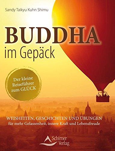 Buddha im Gepäck - Der kleine Reiseführer zum Glück: Weisheiten, Geschichten und Übungen für mehr Gelassenheit, innere Kraft und Lebensfreude
