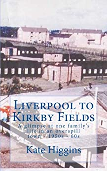 Liverpool to Kirkby Fields: A glimpse at life in a 1950-60s overspill town. by [Higgins, Kate]