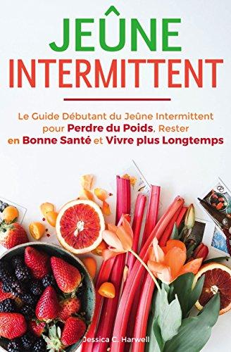 Jeûne Intermittent: Le Guide Débutant du Jeûne Intermittent pour Perdre du Poids, Rester en Bonne Santé et Vivre plus Longtemps par Jessica C. Harwell