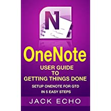 OneNote: OneNote User Guide to Getting Things Done: Setup OneNote for GTD in 5 Easy Steps (OneNote & David Allen's GTD (2015)) (English Edition)