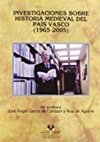 Investigaciones sobre historia medieval del País Vasco (1965-2005) del profesor José Angel García de Cortázar (Historia Medieval y Moderna)