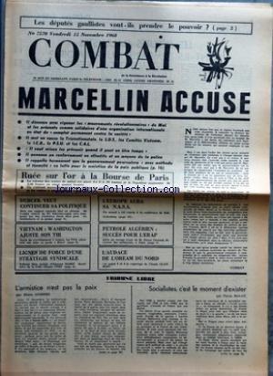 COMBAT [No 7570] du 15/11/1968 - LES DEPUTES GAULLISTES VONT-ILS PRENDRE LE POUVOIR MARCELLIN ACCUSE RUEE SUR L'OR A LA BOURSE DE PARIS DUBCEK VEUT CONTINUER SA POLITIQUE VIETNAM WASHINGTON AJUSTE SON TIR LIGNES DE FORCE D'UNE STRATEGIE SYNDICALE L'EUROPE AURA SA NASA PETROLE ALGERIEN SUCCES POUR L'ERAP L'AUDACE DE L'OREAM DU NORD TRIBUNE LIBRE L'ARMISTICE N'EST PAS LA PAIX PAR PIERRE GUIDONI SOCIALISTES C'EST LE MOMENT D'EXISTER PAR PIERRE MALOT par Collectif