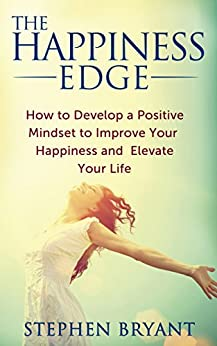 The Happiness Edge: How to Develop a Positive Mindset to Improve Your Happiness and Elevate Your Life: Positive Thinking For Success (happy, positive attitude, ... optimistic, positive thinking, mindfulness) by [Bryant, Stephen]