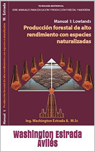 Producción Forestal De Alto Rendimiento Con Especies Naturalizadas: Manual I:  Tierras Bajas (Lowlands) (Manuales Para Educación y Producción Forestal Maderera nº 1) por Washington Estrada Avilés
