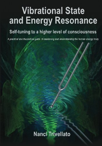 Vibrational State and Energy Resonance: Self-tuning to a higher level of consciousness: A practical and theoretical guide to mastering and understanding the human energy body