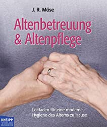 Altenbetreuung & Altenpflege. Leitfaden für eine moderne Hygiene des Alterns zu Hause