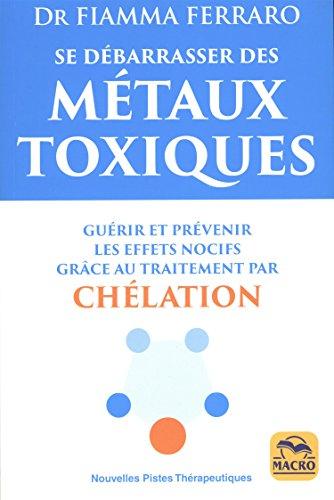 Se dbarrasser des mtaux toxiques: Gurir et prvenir leurs effets nocifs grce au traitement par chlation