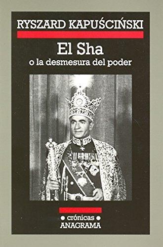 El Sha O La Desmesura del Poder por Ryszard Kapuscinski