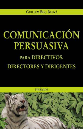 Comunicación persuasiva para directivos, directores y dirigentes (Empresa Y Gestión) por Guillem Bou Bauzá