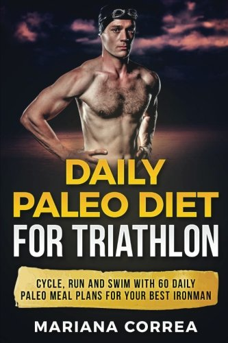 DAILY PALEO DiET FOR TRIATHLON: CYCLE, RUN AND SWIM WiTH 60 DAILY PALEO MEAL PLANS FOR YOUR BEST IRONMAN por Mariana Correa