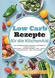 Low Carb Rezepte für die KitchenAid: Das Kochbuch für Mittagessen, Abendessen, Desserts, Salate