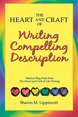 The Heart and Craft of Writing Compelling Description: Selected Blog Posts from The Heart and Craft of Life Writing