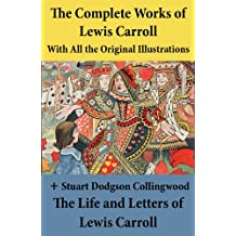 The Complete Works of Lewis Carroll With All the Original Illustrations + The Life and Letters of Lewis Carroll