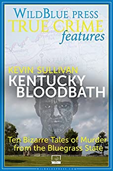 Kentucky Bloodbath: Ten Bizarre Tales of Murder from the Bluegrass State (English Edition) par [Sullivan, Kevin]